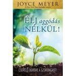 Élj aggódás nélkül! - Joyce Meyer